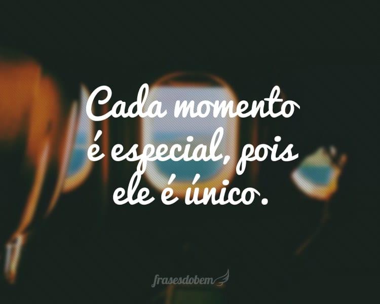 Cada momento é especial, pois ele é único.