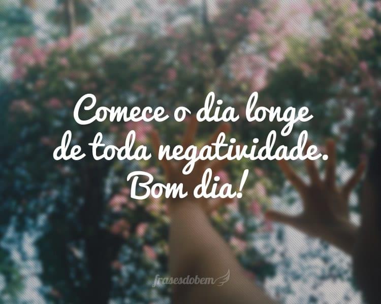 Comece o dia longe de toda negatividade. Bom dia!