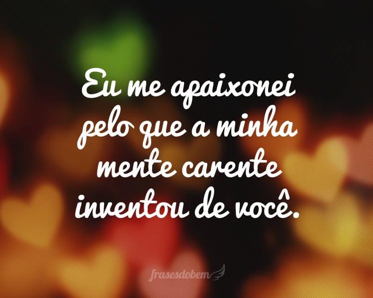 Eu me apaixonei pelo que a minha mente carente inventou de você.