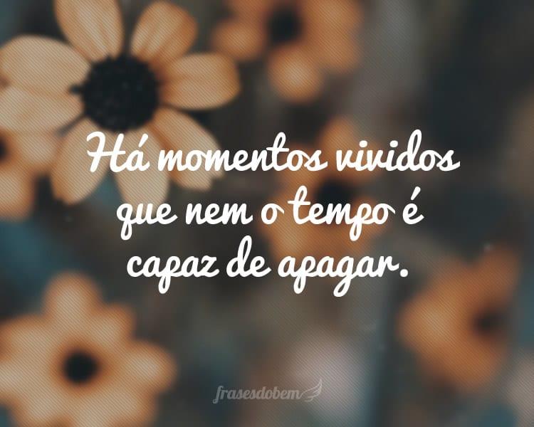 Há momentos vividos que nem o tempo é capaz de apagar.