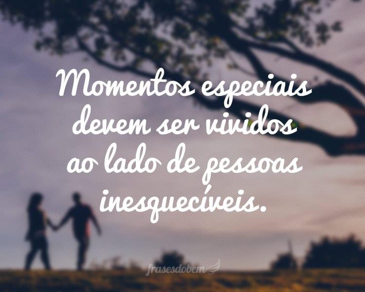 Momentos especiais devem ser vividos ao lado de pessoas inesquecíveis.