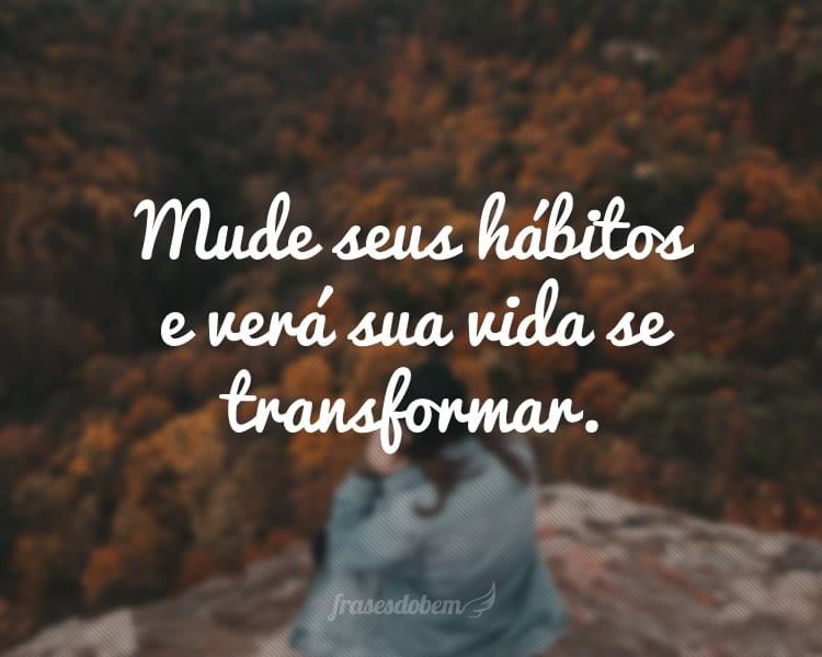 Mude seus hábitos e verá sua vida se transformar.