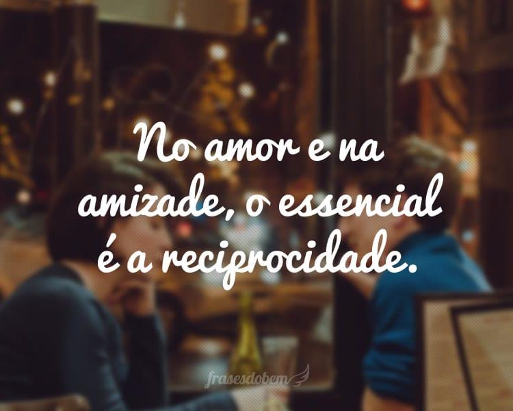 No amor e na amizade, o essencial é a reciprocidade.