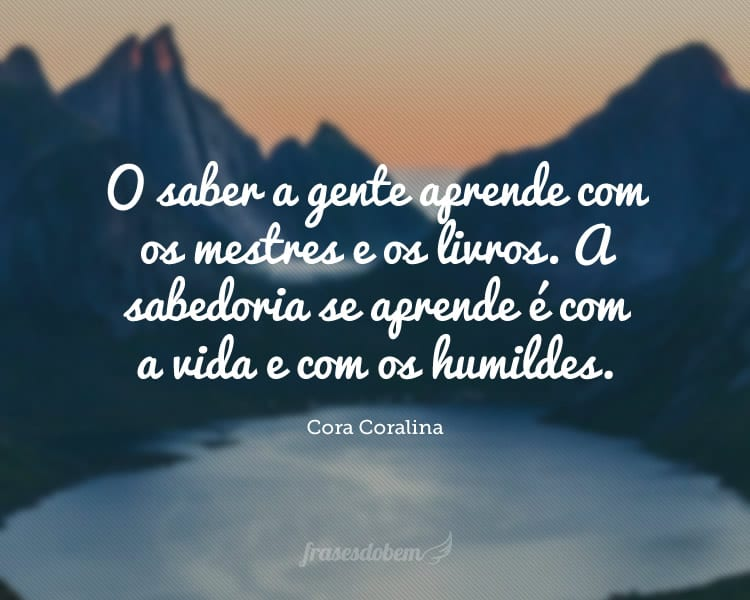 O saber a gente aprende com os mestres e os livros. A sabedoria se aprende é com a vida e com os humildes.