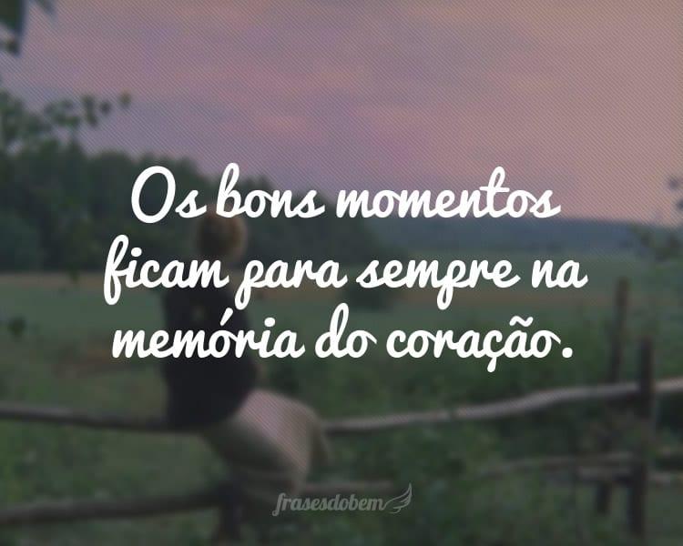 Os bons momentos ficam para sempre na memória do coração.