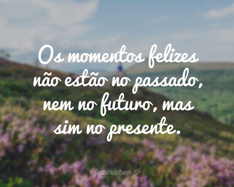 Os momentos felizes não estão no passado, nem no futuro, mas sim no presente.