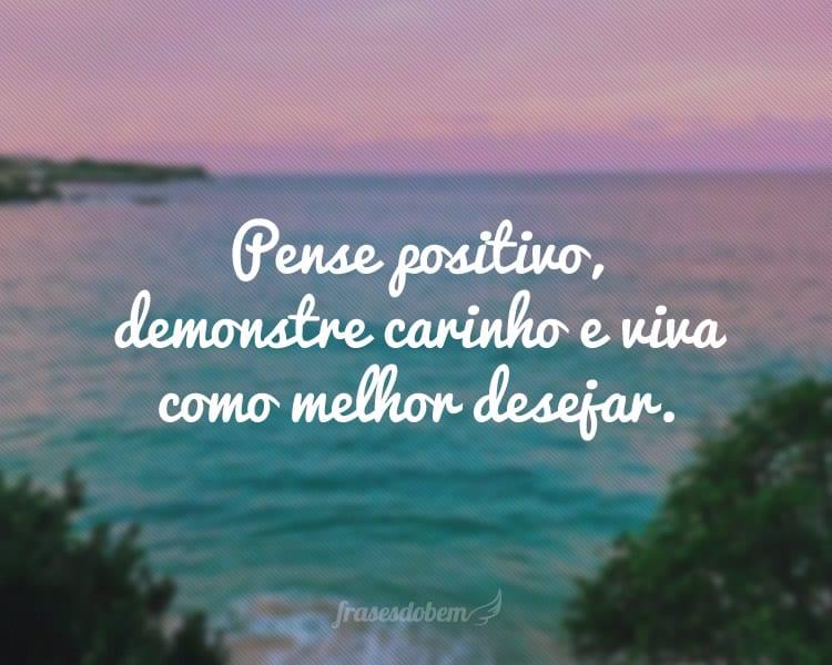 Pense positivo, demonstre carinho e viva como melhor desejar.