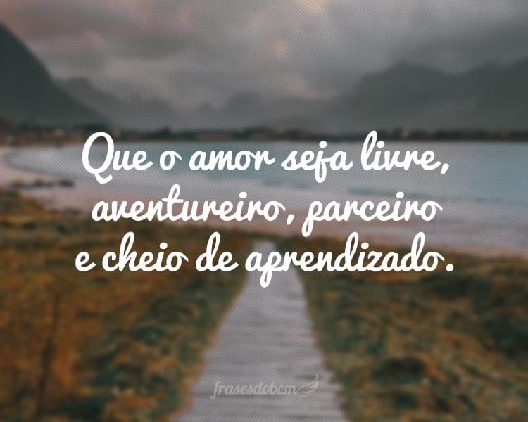 Que o amor seja livre, aventureiro, parceiro e cheio de aprendizado.