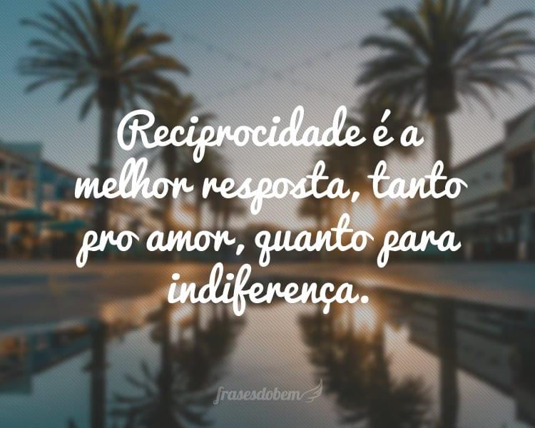 Reciprocidade é a melhor resposta, tanto pro amor, quanto para indiferença.