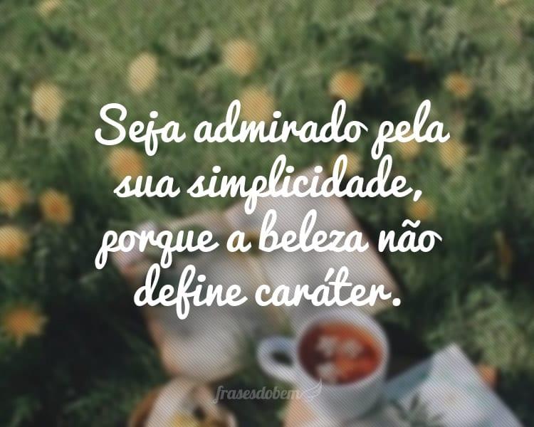 Seja admirado pela sua simplicidade, porque a beleza não define caráter.