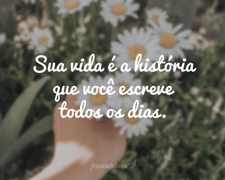 Sua vida é a história que você escreve todos os dias.
