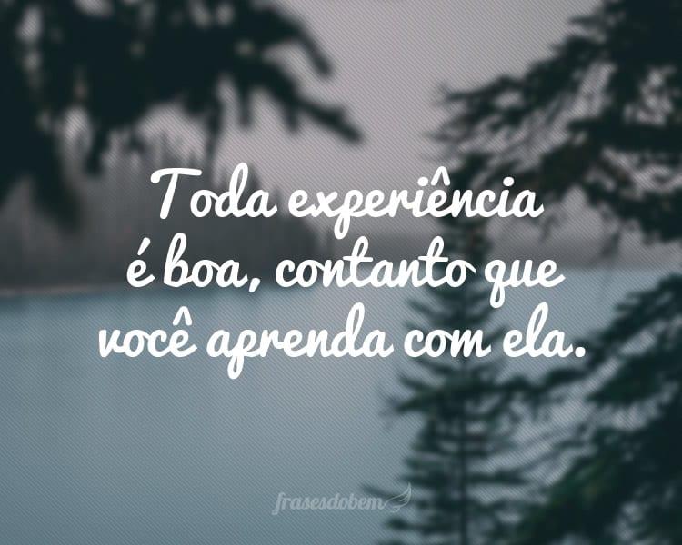Toda experiência é boa, contanto que você aprenda com ela.