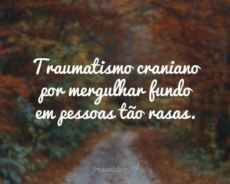 Traumatismo craniano por mergulhar fundo em pessoas tão rasas.