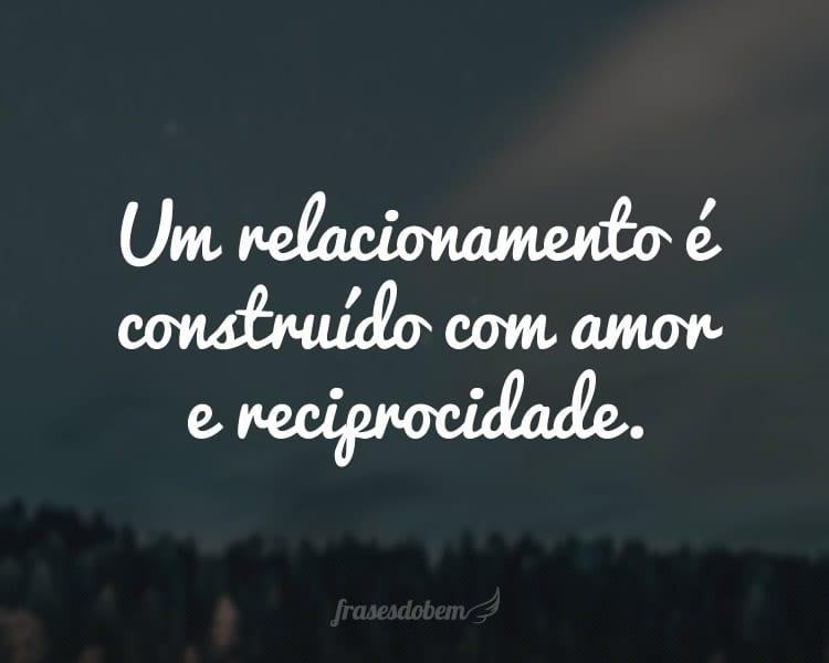 Um relacionamento é construído com amor e reciprocidade.