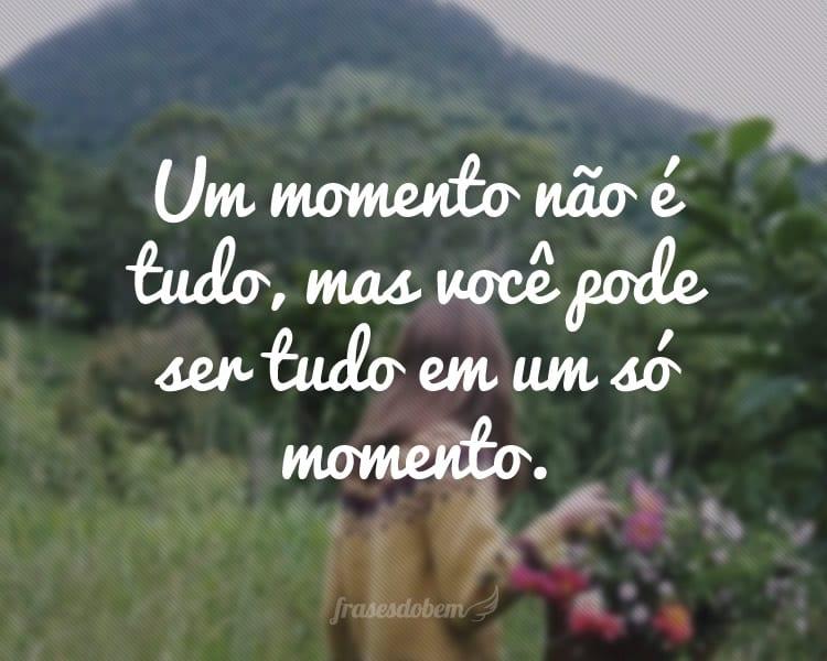 Um momento não é tudo, mas você pode ser tudo em um só momento.