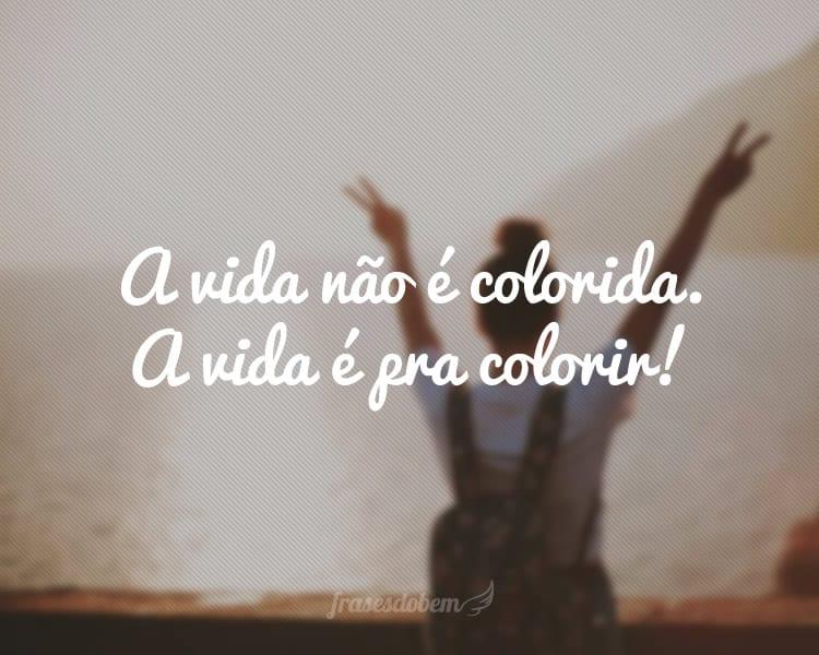 A vida não é colorida. A vida é pra colorir!