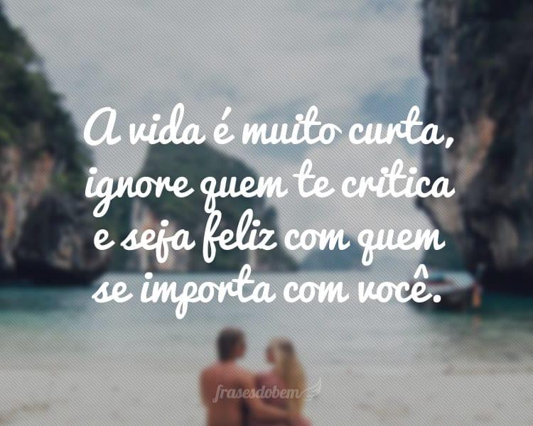 A vida é muito curta, ignore quem te critica e seja feliz com quem se importa com você.