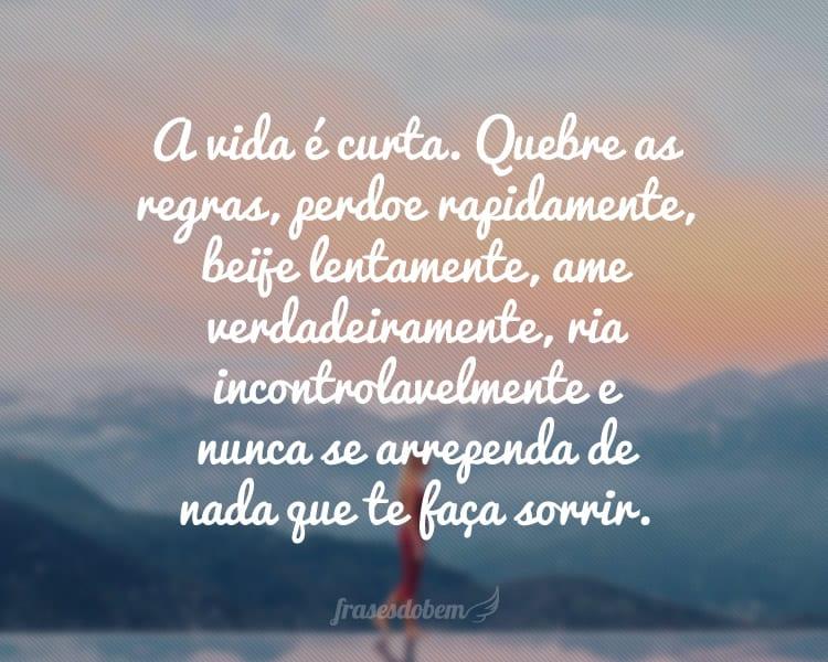 A vida é curta. Quebre as regras, perdoe rapidamente, beije lentamente, ame verdadeiramente, ria incontrolavelmente e nunca se arrependa de nada que te faça sorrir.