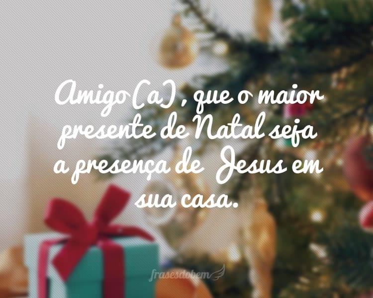 Amigo(a), que o maior presente de Natal seja a presença de Jesus em sua casa.