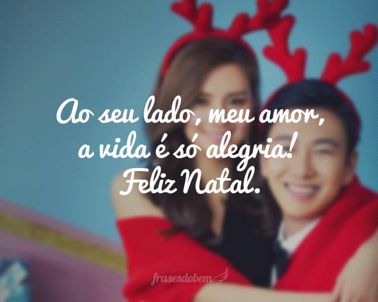 Ao seu lado, meu amor, a vida é só alegria! Feliz Natal.