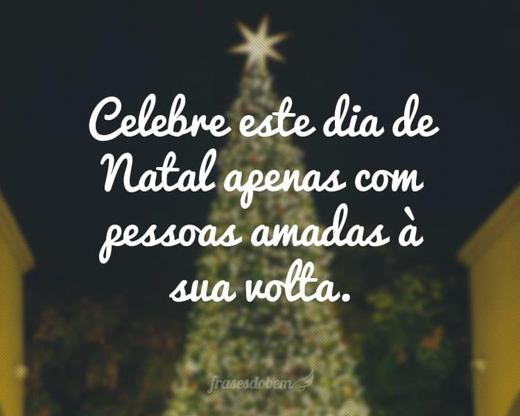 Celebre este dia de Natal apenas com pessoas amadas à sua volta.