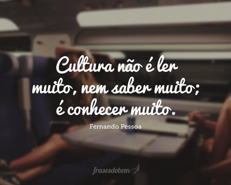 Cultura não é ler muito, nem saber muito; é conhecer muito.
