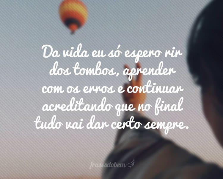 Da vida eu só espero rir dos tombos, aprender com os erros e continuar acreditando que no final tudo vai dar certo sempre.