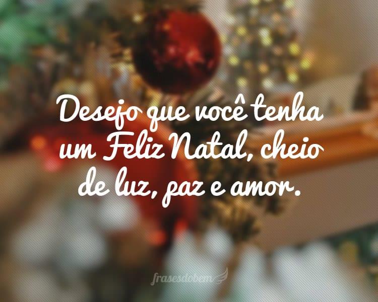 Desejo que você tenha um Feliz Natal, cheio de luz, paz e amor.