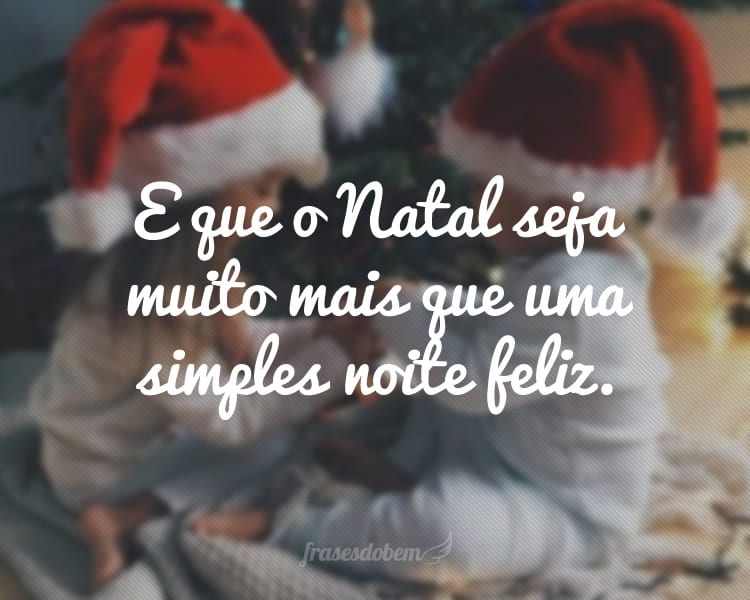 E que o Natal seja muito mais que uma simples noite feliz.
