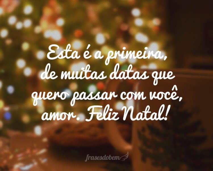 Esta é a primeira, de muitas datas que quero passar com você, amor. Feliz Natal!