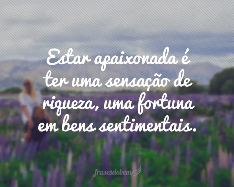 Estar apaixonada é ter uma sensação de riqueza, uma fortuna em bens sentimentais.