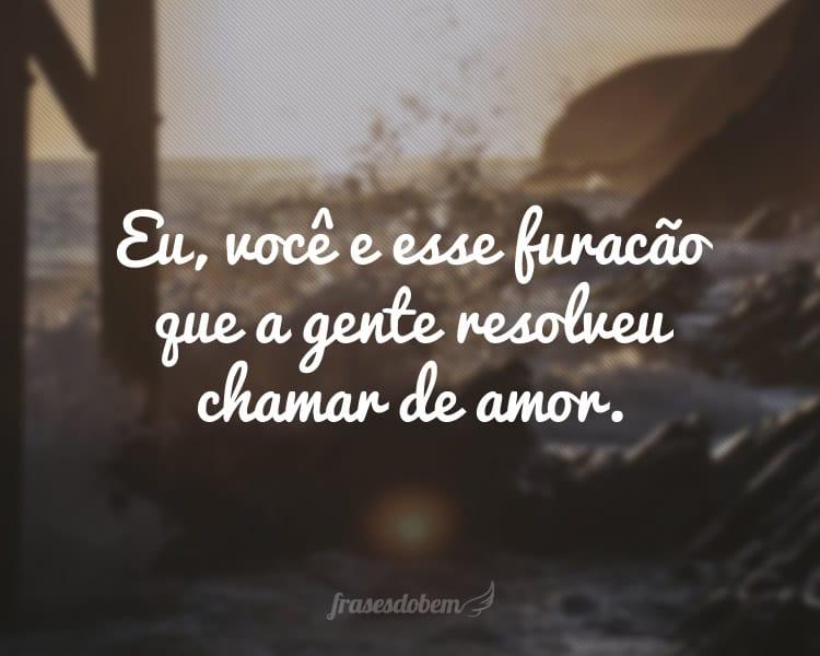 Eu, você e esse furacão que a gente resolveu chamar de amor.