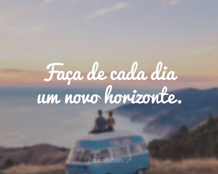 Faça de cada dia um novo horizonte.