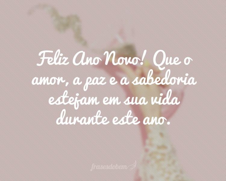 Feliz Ano Novo! Que o amor, a paz e a sabedoria estejam em sua vida durante este ano.