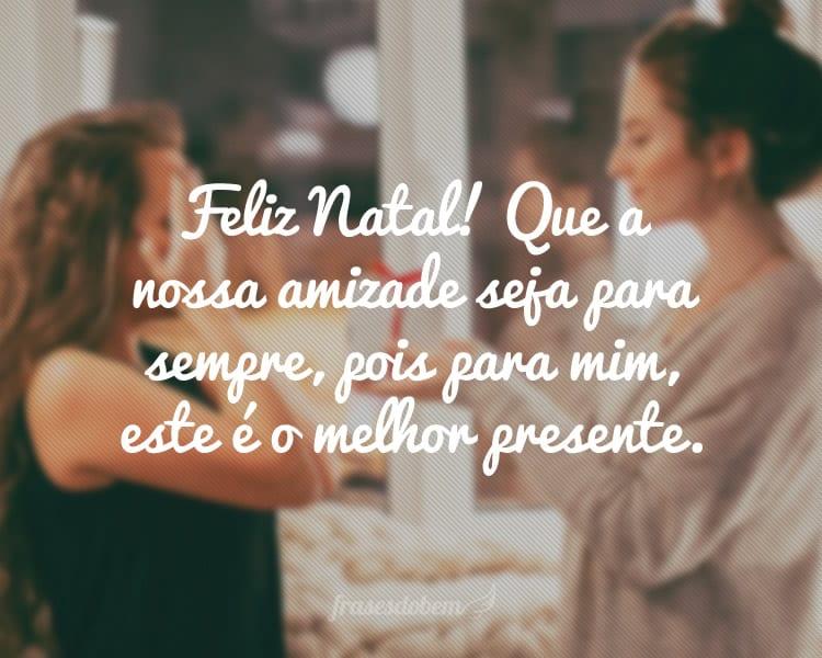 Feliz Natal! Que a nossa amizade seja para sempre, pois para mim, este é o melhor presente.