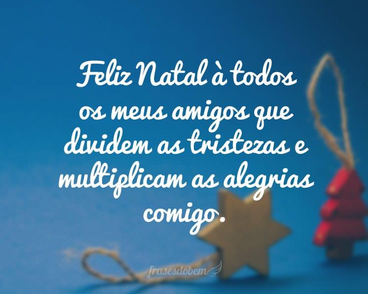 Feliz Natal à todos os meus amigos que dividem as tristezas e multiplicam as alegrias comigo.