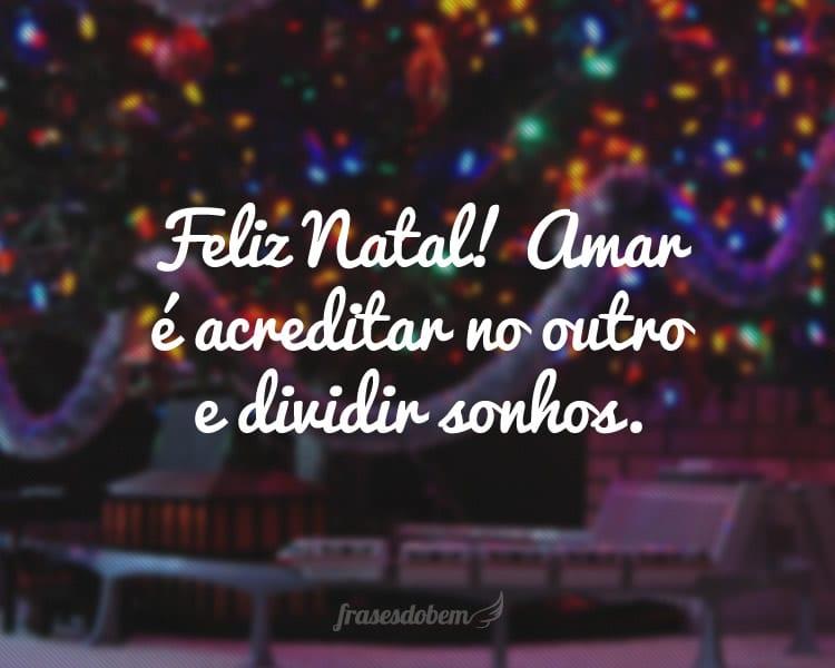 Feliz Natal! Amar é acreditar no outro e dividir sonhos.