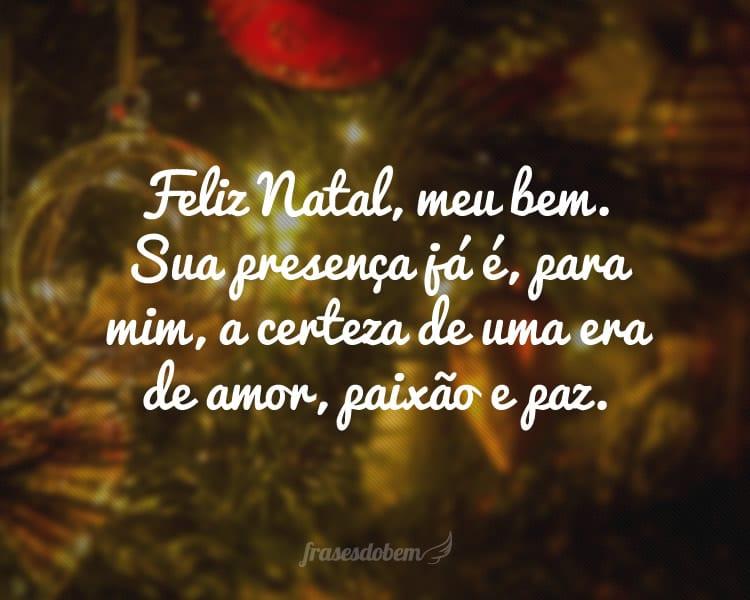 Feliz Natal, meu bem. Sua presença já é, para mim, a certeza de uma era de amor, paixão e paz.