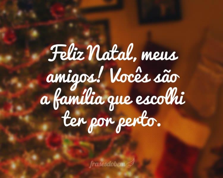 Feliz Natal, meus amigos! Vocês são a família que escolhi ter por perto.