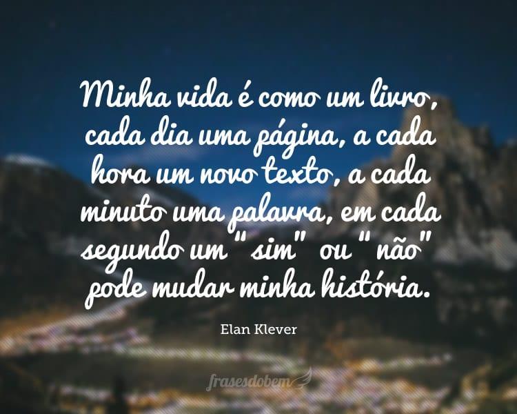"""Minha vida é como um livro, cada dia uma página, a cada hora um novo texto, a cada minuto uma palavra, em cada segundo um """"sim"""" ou """"não"""" pode mudar minha história."""
