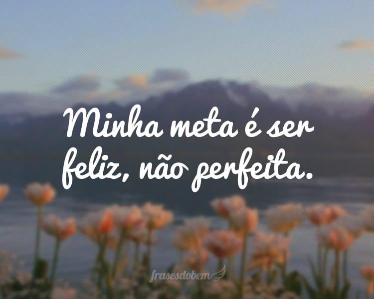 Minha meta é ser feliz, não perfeita.