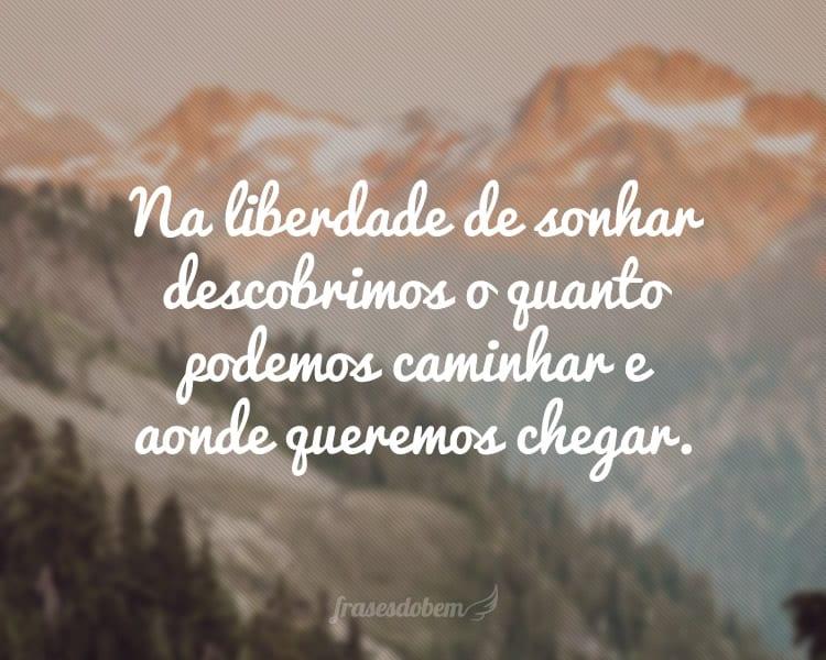 Na liberdade de sonhar descobrimos o quanto podemos caminhar e aonde queremos chegar.