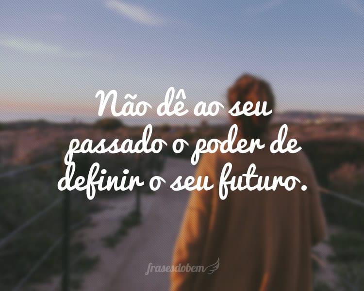 Não dê ao seu passado o poder de definir o seu futuro.
