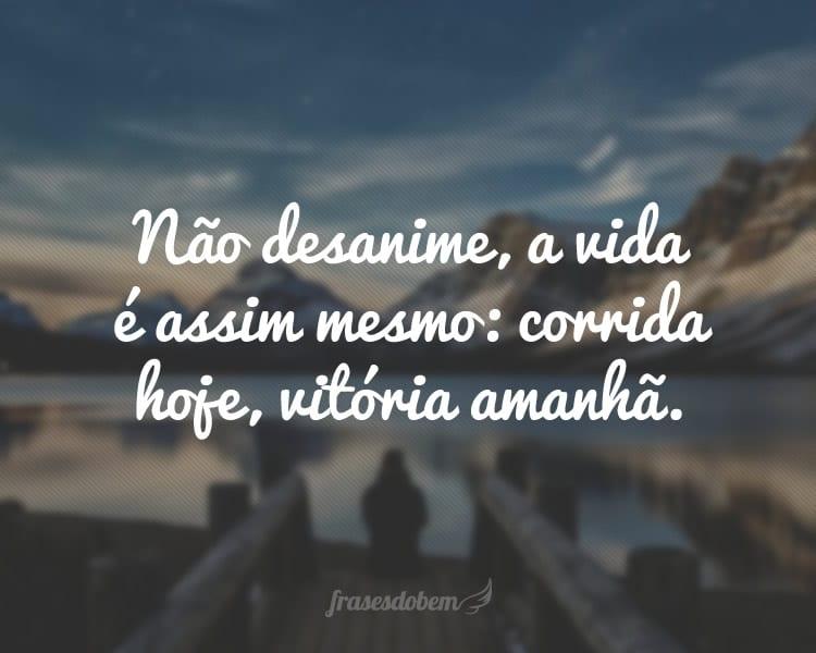 Não desanime, a vida é assim mesmo: corrida hoje, vitória amanhã.