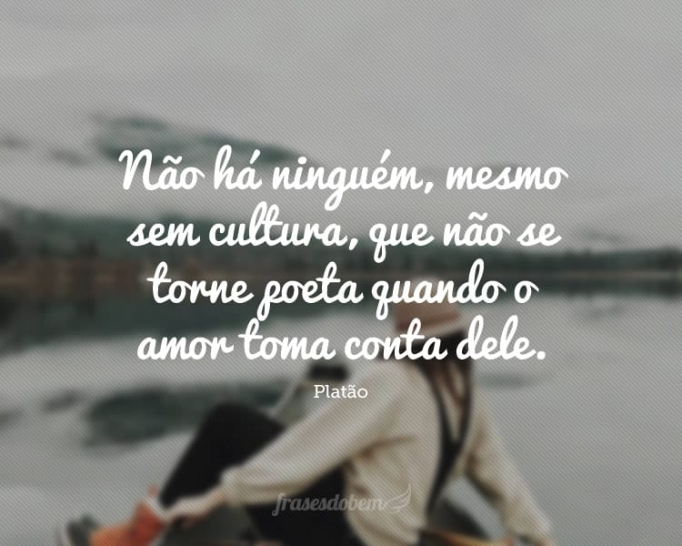 Não há ninguém, mesmo sem cultura, que não se torne poeta quando o amor toma conta dele.