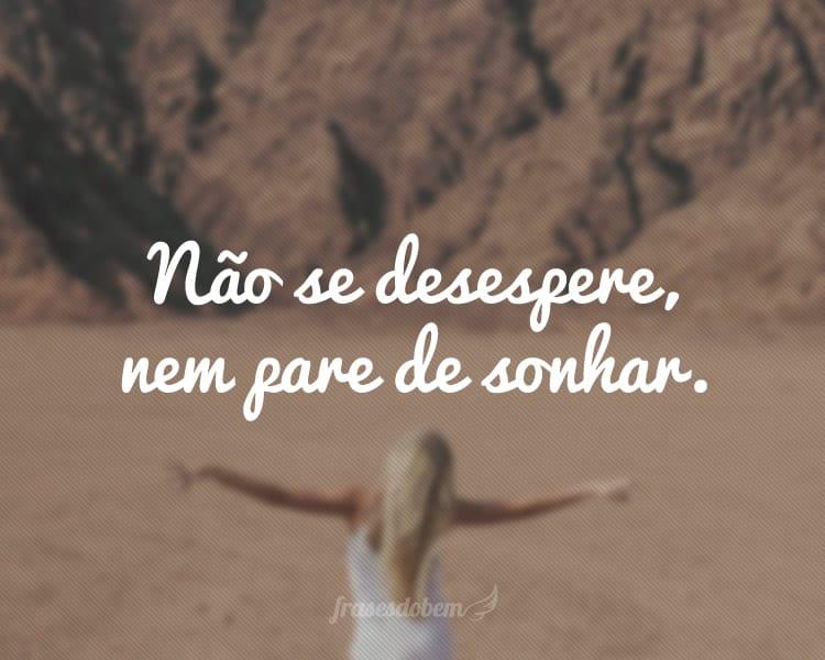 Não se desespere, nem pare de sonhar.