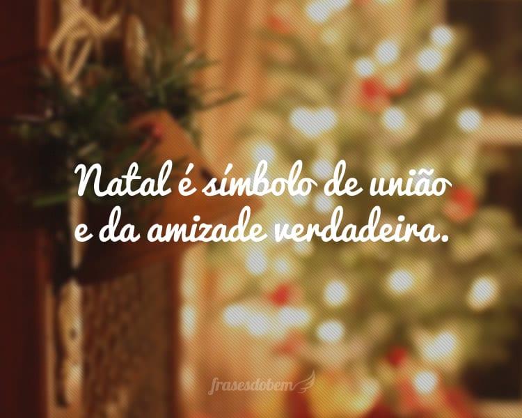 Natal é símbolo de união e da amizade verdadeira.
