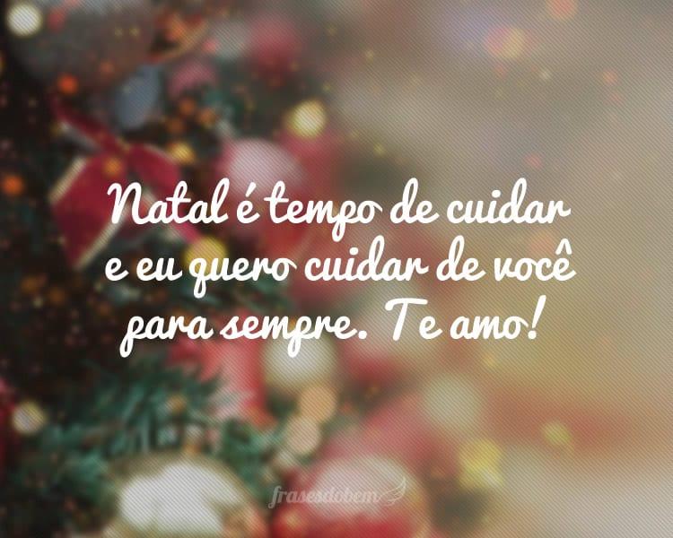 Natal é tempo de cuidar e eu quero cuidar de você para sempre. Te amo!