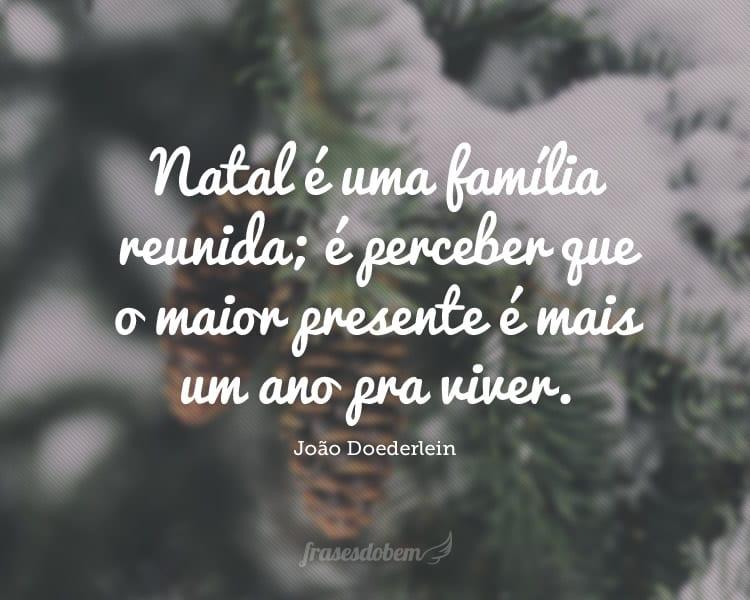 Natal é uma família reunida; é perceber que o maior presente é mais um ano pra viver.
