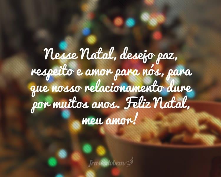 Nesse Natal, desejo paz, respeito e amor para nós, para que nosso relacionamento dure por muitos anos. Feliz Natal, meu amor!